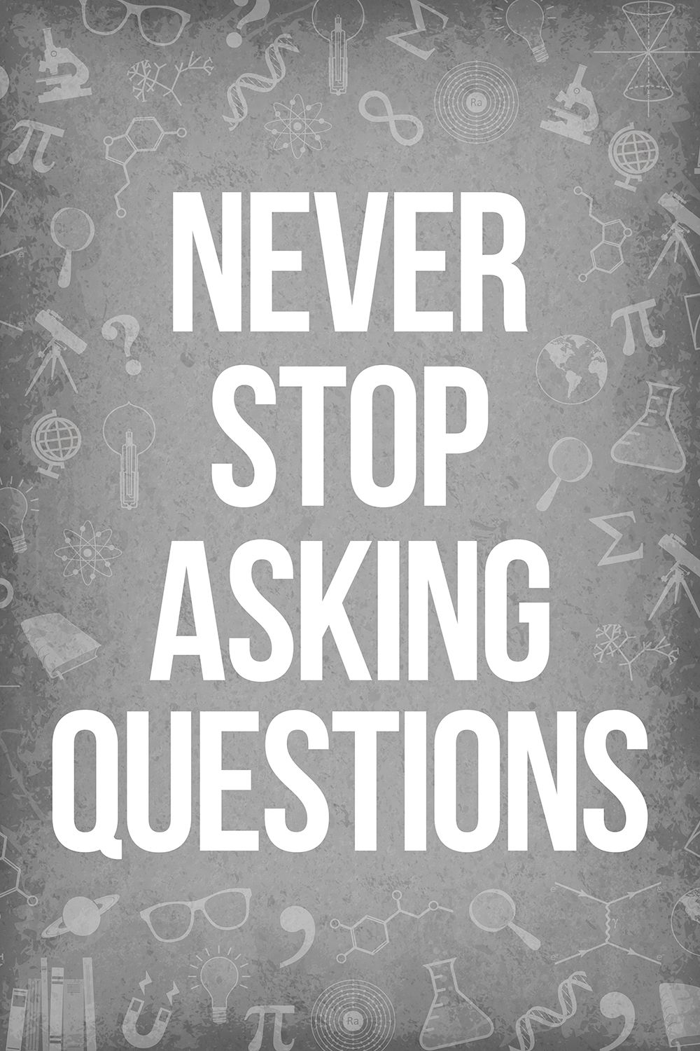 """never stop asking questions"" in white all caps on a gray background with various science symbols in the background"