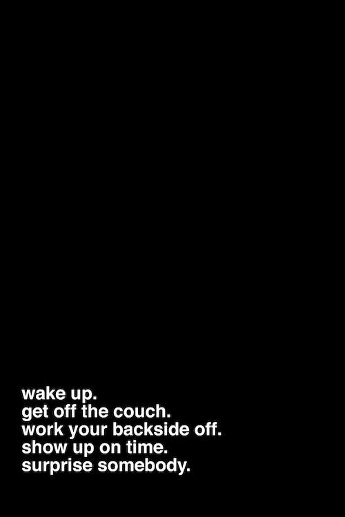 "A black print with white text at the bottom that says ""wake up. get off the couch. work your backside off. show up on time. surprise somebody."""